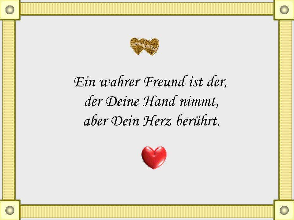 Ein wahrer Freund ist der, der Deine Hand nimmt, aber Dein Herz berührt.