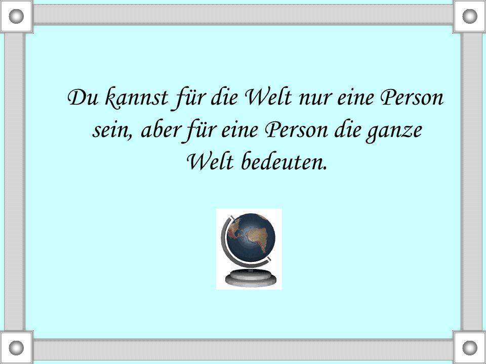 Du kannst für die Welt nur eine Person sein, aber für eine Person die ganze Welt bedeuten.