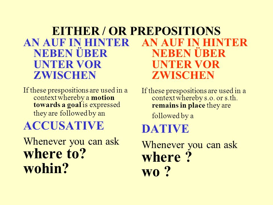 EITHER / OR PREPOSITIONS AN AUF IN HINTER NEBEN ÜBER UNTER VOR ZWISCHEN If these prespositions are used in a context whereby a motion towards a goal is expressed they are followed by an ACCUSATIVE Whenever you can ask where to.