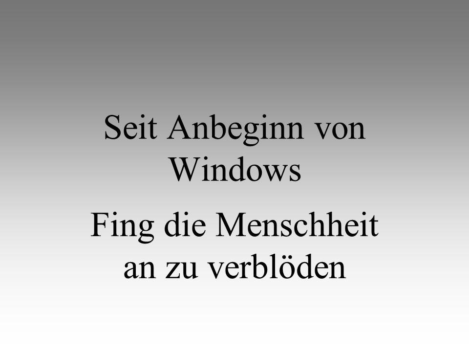 Seit Anbeginn von Windows Fing die Menschheit an zu verblöden