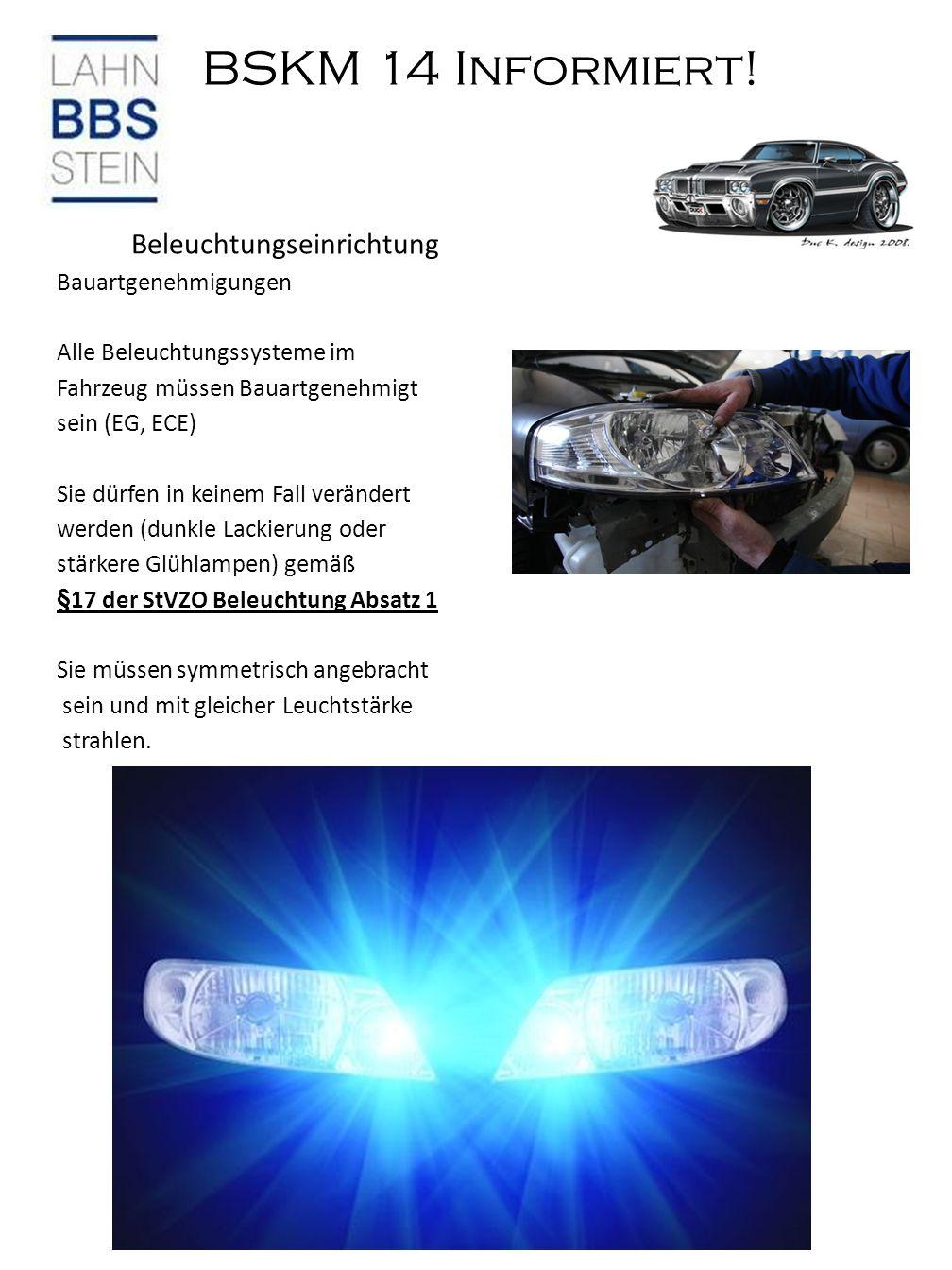 BSKM 14 Informiert! Beleuchtungseinrichtung Bauartgenehmigungen Alle Beleuchtungssysteme im Fahrzeug müssen Bauartgenehmigt sein (EG, ECE) Sie dürfen