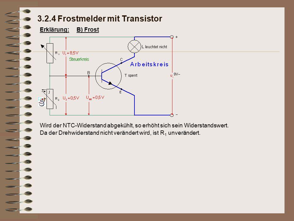 Erklärung: Da der Drehwiderstand nicht verändert wird, ist R 1 unverändert. 3.2.4 Frostmelder mit Transistor B) Frost Wird der NTC-Widerstand abgekühl
