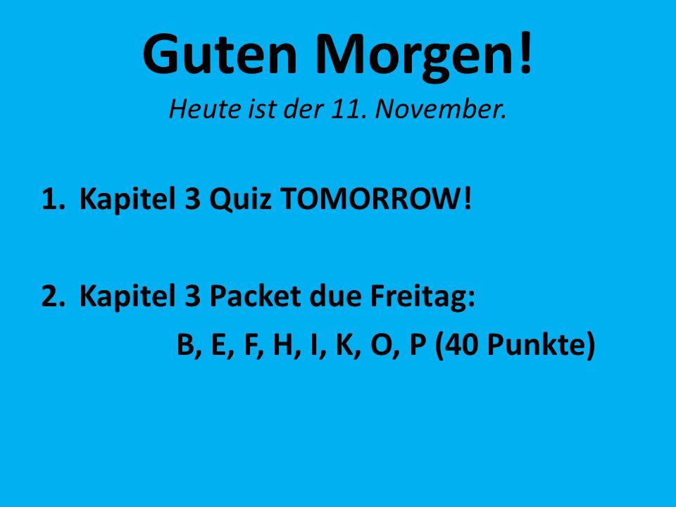 Guten Morgen! Heute ist der 11. November. 1.Kapitel 3 Quiz TOMORROW! 2.Kapitel 3 Packet due Freitag: B, E, F, H, I, K, O, P (40 Punkte)