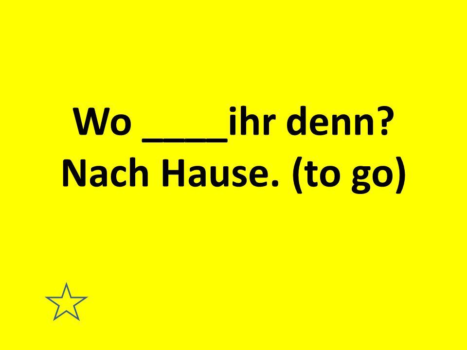 Wo ____ihr denn? Nach Hause. (to go)
