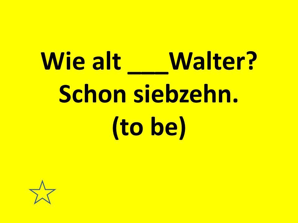 Wie alt ___Walter? Schon siebzehn. (to be)