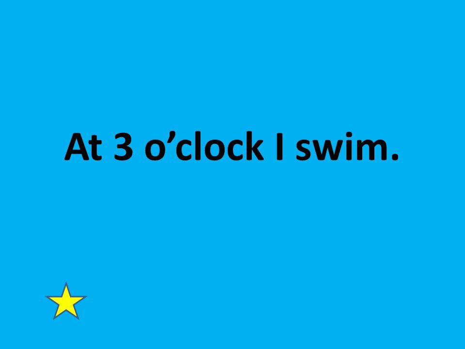 At 3 o'clock I swim.