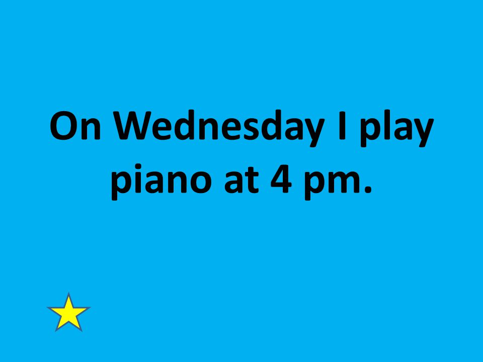 On Wednesday I play piano at 4 pm.