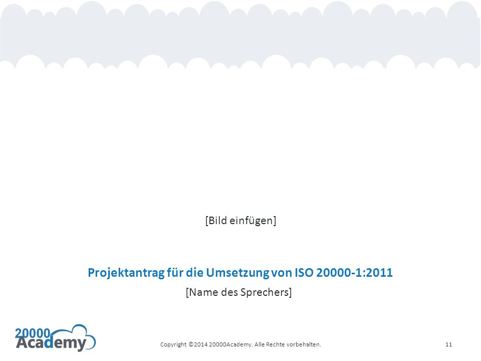 Projektantrag für die Umsetzung von ISO 20000-1:2011 [Name des Sprechers] Copyright ©2014 20000Academy. Alle Rechte vorbehalten.11 [Bild einfügen]
