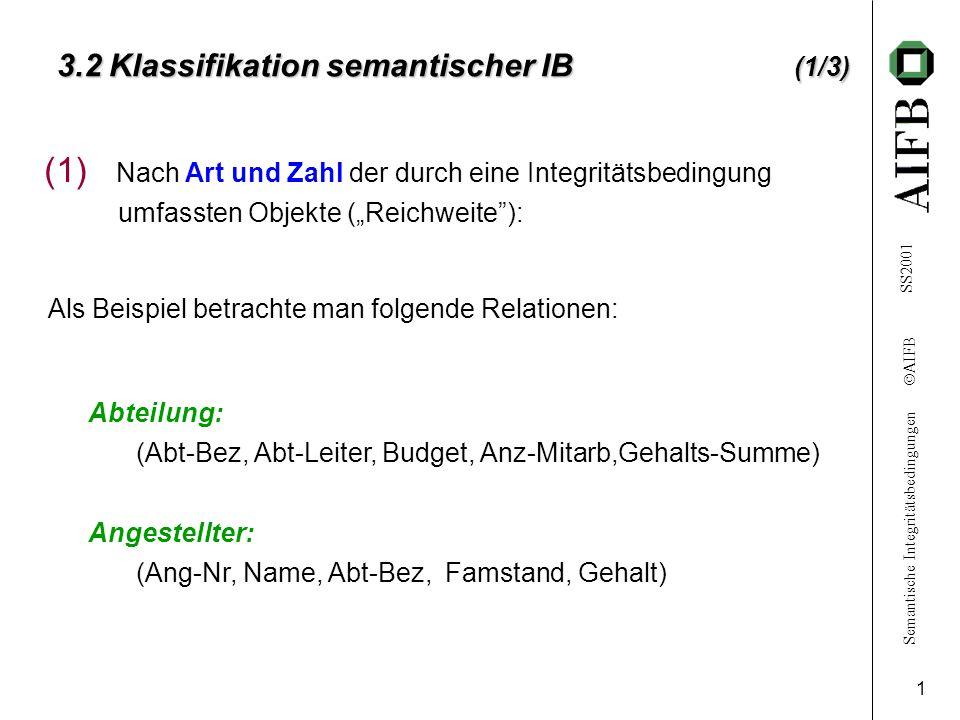 """Semantische Integritätsbedingungen  AIFB SS2001 1 3.2 Klassifikation semantischer IB (1/3) (1) Nach Art und Zahl der durch eine Integritätsbedingung umfassten Objekte (""""Reichweite ): Als Beispiel betrachte man folgende Relationen: Abteilung: (Abt-Bez, Abt-Leiter, Budget, Anz-Mitarb,Gehalts-Summe) Angestellter: (Ang-Nr, Name, Abt-Bez, Famstand, Gehalt)"""