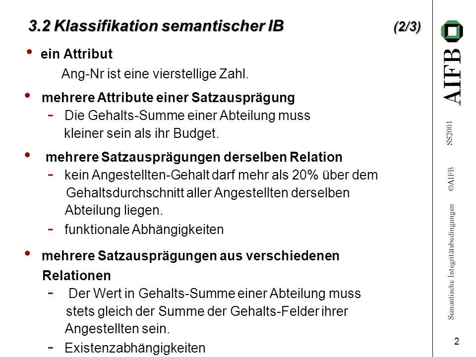 Semantische Integritätsbedingungen  AIFB SS2001 2 3.2 Klassifikation semantischer IB (2/3) ein Attribut Ang-Nr ist eine vierstellige Zahl. mehrere At