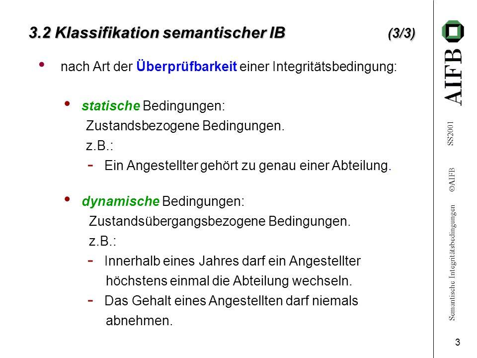 Semantische Integritätsbedingungen  AIFB SS2001 3 3.2 Klassifikation semantischer IB (3/3) nach Art der Überprüfbarkeit einer Integritätsbedingung: dynamische Bedingungen: Zustandsübergangsbezogene Bedingungen.