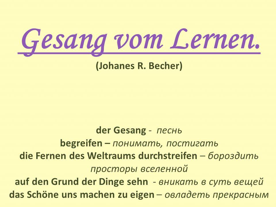 Gesang vom Lernen. Gesang vom Lernen. (Johanes R. Becher) der Gesang - песнь begreifen – понимать, постигать die Fernen des Weltraums durchstreifen –