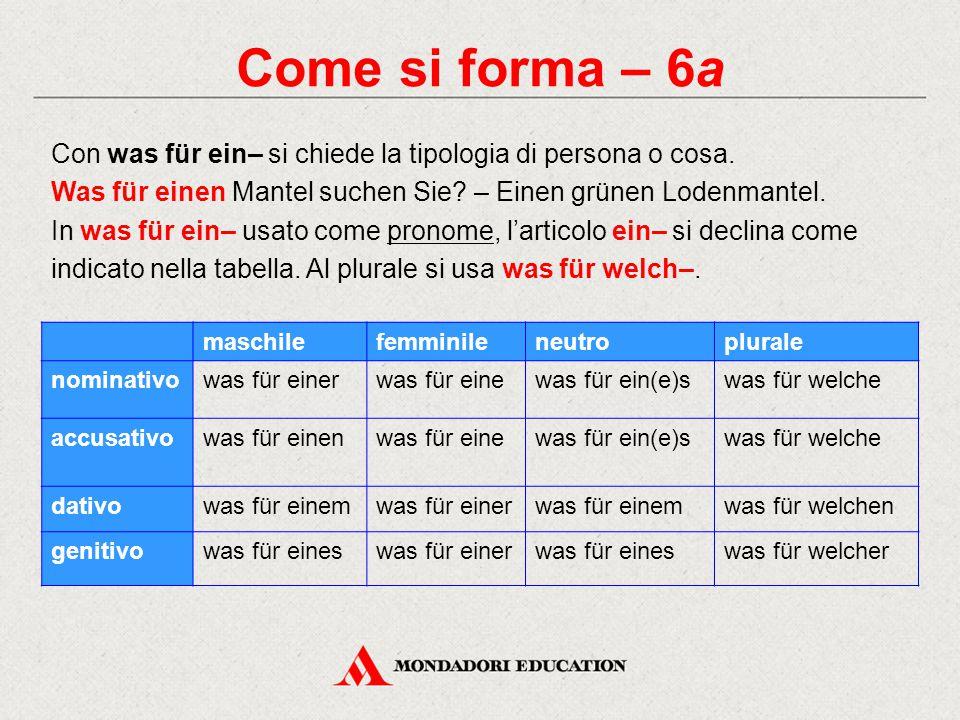 Come si forma – 6a Con was für ein– si chiede la tipologia di persona o cosa. Was für einen Mantel suchen Sie? – Einen grünen Lodenmantel. In was für