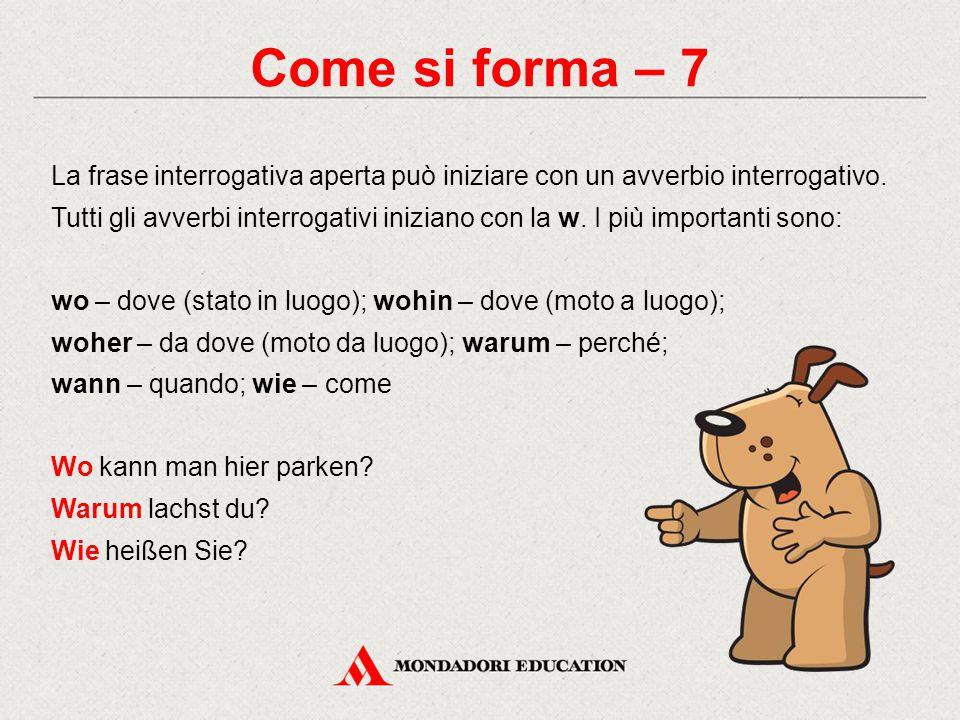 Come si forma – 7 La frase interrogativa aperta può iniziare con un avverbio interrogativo. Tutti gli avverbi interrogativi iniziano con la w. I più i