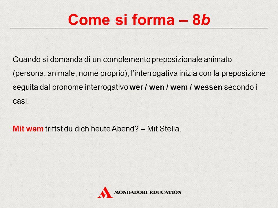 Come si forma – 8b Quando si domanda di un complemento preposizionale animato (persona, animale, nome proprio), l'interrogativa inizia con la preposiz