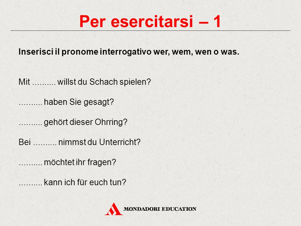Per esercitarsi – 1 Inserisci il pronome interrogativo wer, wem, wen o was. Mit.......... willst du Schach spielen?.......... haben Sie gesagt?.......