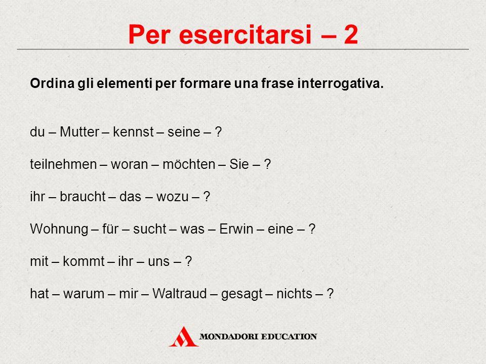 Per esercitarsi – 2 Ordina gli elementi per formare una frase interrogativa. du – Mutter – kennst – seine – ? teilnehmen – woran – möchten – Sie – ? i