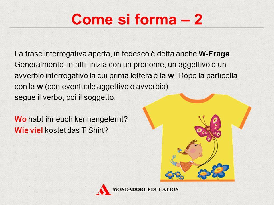 Come si forma – 2 La frase interrogativa aperta, in tedesco è detta anche W-Frage. Generalmente, infatti, inizia con un pronome, un aggettivo o un avv