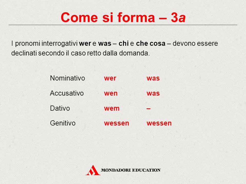 Come si forma – 3a I pronomi interrogativi wer e was – chi e che cosa – devono essere declinati secondo il caso retto dalla domanda. Nominativowerwas