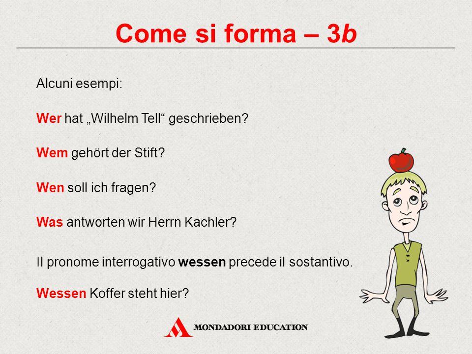 """Come si forma – 3b Alcuni esempi: Wer hat """"Wilhelm Tell"""" geschrieben? Wem gehört der Stift? Wen soll ich fragen? Was antworten wir Herrn Kachler? Il p"""