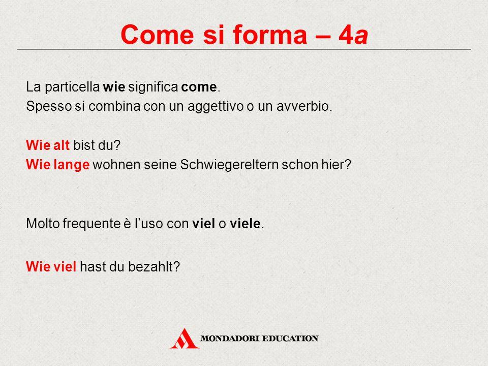 Come si forma – 4a La particella wie significa come. Spesso si combina con un aggettivo o un avverbio. Wie alt bist du? Wie lange wohnen seine Schwieg