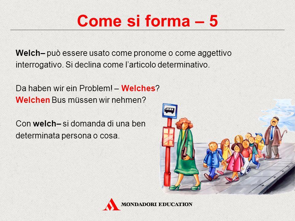Come si forma – 5 Welch– può essere usato come pronome o come aggettivo interrogativo. Si declina come l'articolo determinativo. Da haben wir ein Prob