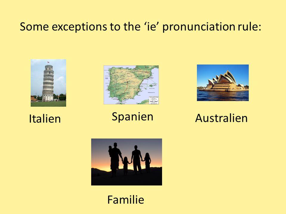 Some exceptions to the 'ie' pronunciation rule: Italien Spanien Australien Familie