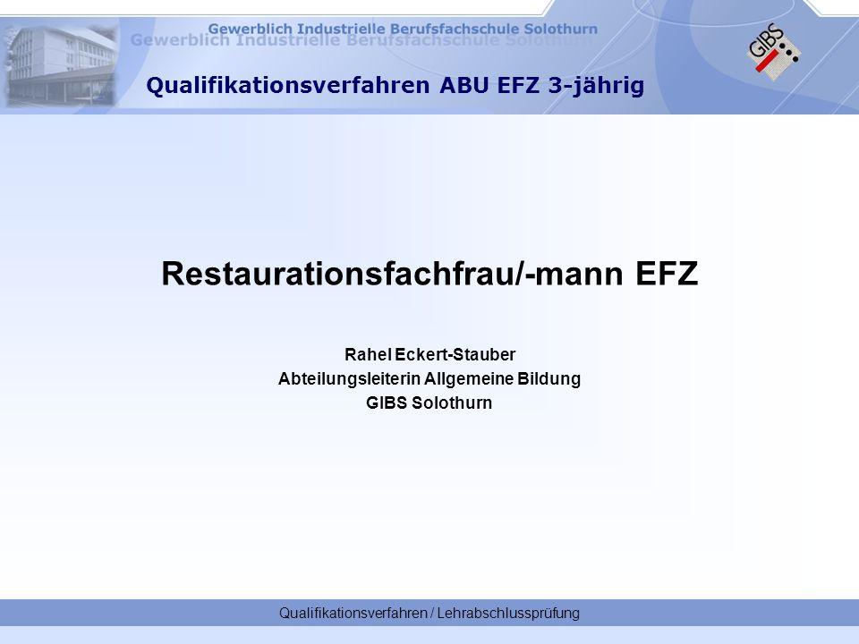 Qualifikationsverfahren / Lehrabschlussprüfung Qualifikationsverfahren ABU EFZ 3-jährig Restaurationsfachfrau/-mann EFZ Rahel Eckert-Stauber Abteilungsleiterin Allgemeine Bildung GIBS Solothurn