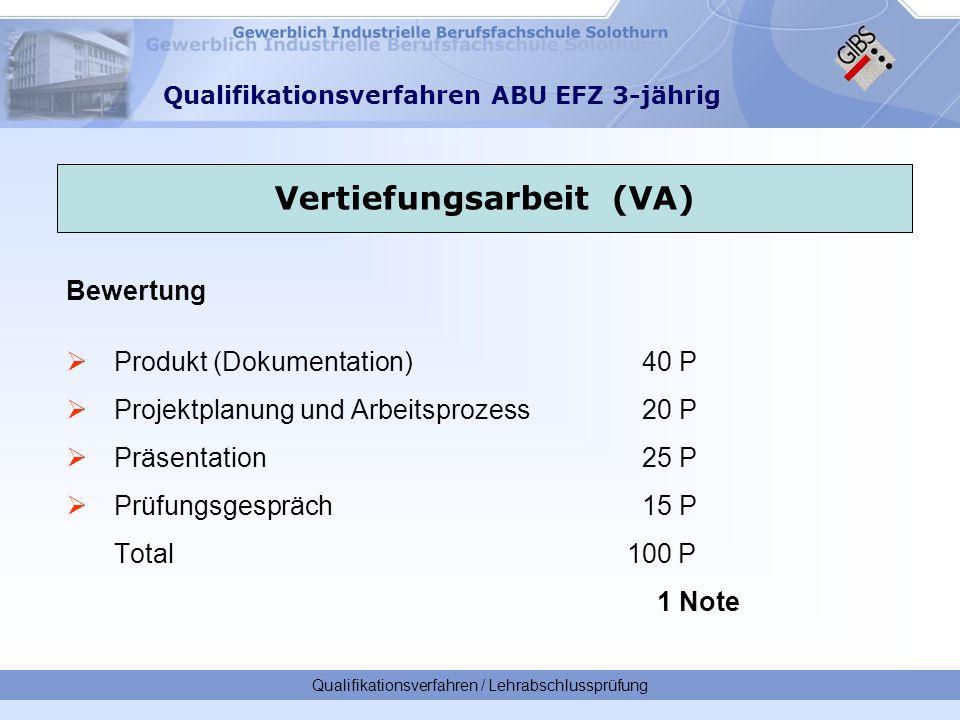 Qualifikationsverfahren / Lehrabschlussprüfung Qualifikationsverfahren ABU EFZ 3-jährig Bewertung  Produkt (Dokumentation) 40 P  Projektplanung und Arbeitsprozess 20 P  Präsentation 25 P  Prüfungsgespräch15 P Total 100 P 1 Note Vertiefungsarbeit (VA)