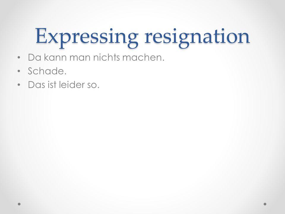 Expressing resignation Da kann man nichts machen. Schade. Das ist leider so.