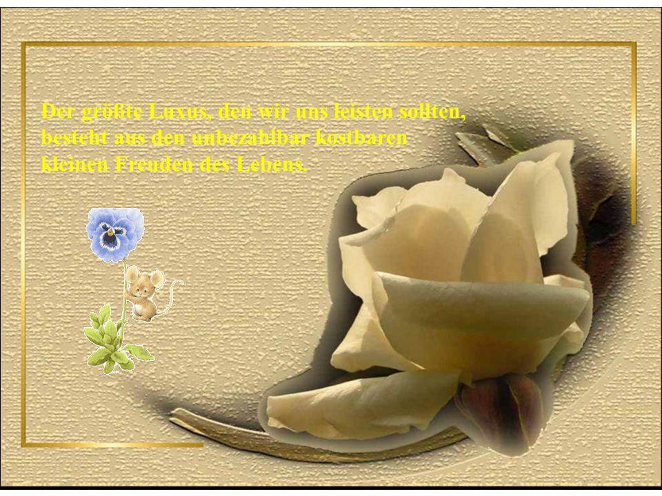 Der größte Luxus, den wir uns leisten sollten, besteht aus den unbezahlbar kostbaren kleinen Freuden des Lebens.