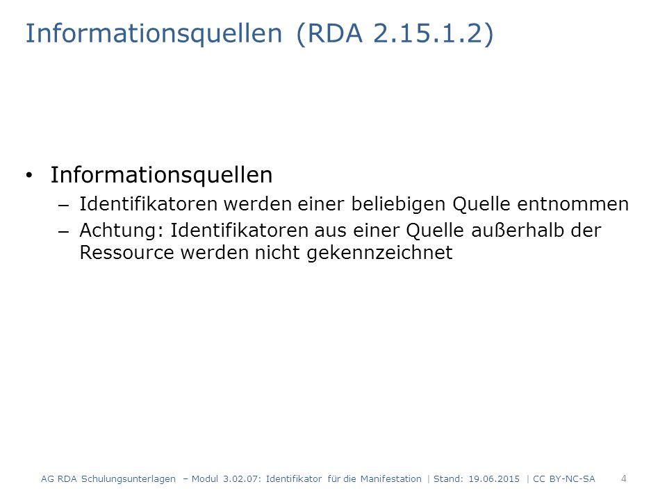 Informationsquellen (RDA 2.15.1.2) Informationsquellen – Identifikatoren werden einer beliebigen Quelle entnommen – Achtung: Identifikatoren aus einer Quelle außerhalb der Ressource werden nicht gekennzeichnet 4 AG RDA Schulungsunterlagen – Modul 3.02.07: Identifikator für die Manifestation | Stand: 19.06.2015 | CC BY-NC-SA
