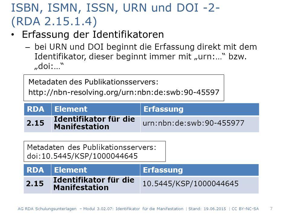 Sonstige Identifikatoren (RDA 2.15.1.4) Erfassung der Identifikatoren – es gibt für den Identifikator kein vorgeschriebenes Anzeigeformat – die Art des Identifikators oder der Name der Agentur wird vorangestellt RDAElementErfassung 2.15 Identifikator für die Manifestation ISO/FDIS: 13611:2014(E) 8 AG RDA Schulungsunterlagen – Modul 3.02.07: Identifikator für die Manifestation | Stand: 19.06.2015 | CC BY-NC-SA