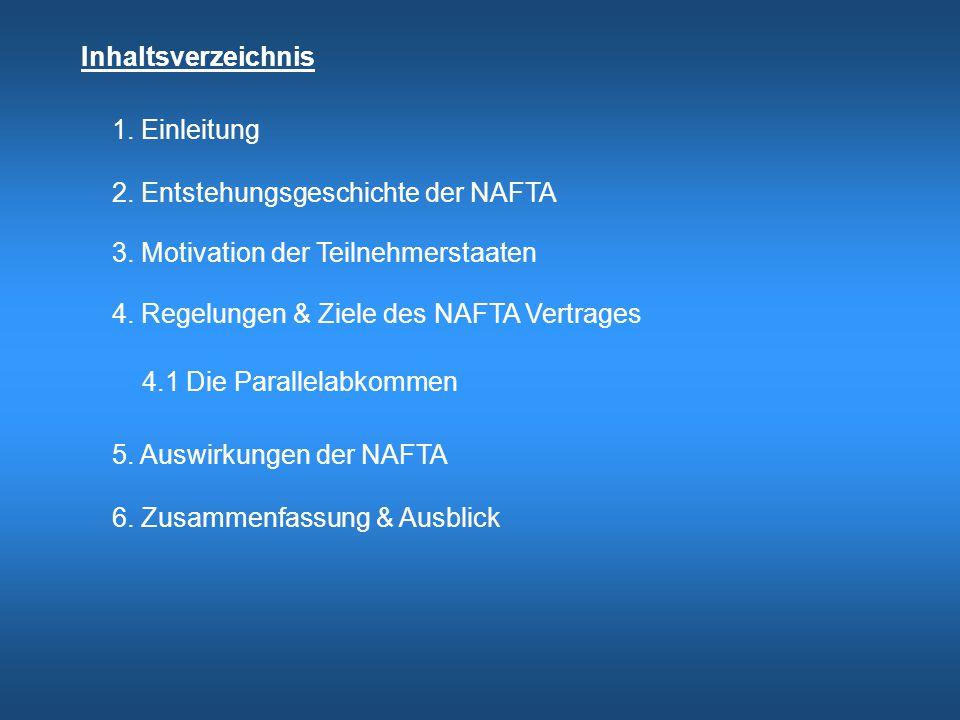Inhaltsverzeichnis 1. Einleitung 2. Entstehungsgeschichte der NAFTA 3. Motivation der Teilnehmerstaaten 4. Regelungen & Ziele des NAFTA Vertrages 4.1