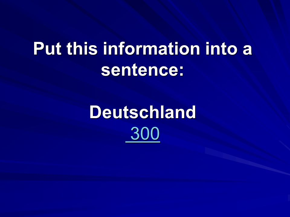 Put this information into a sentence: Deutschland 300 300 300