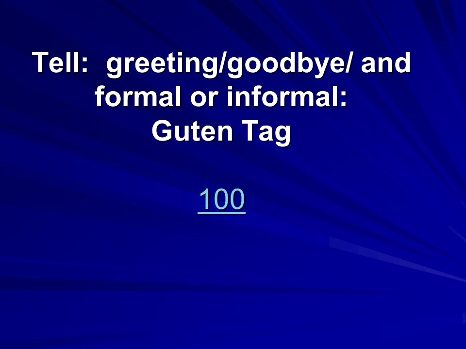 Tell: greeting/goodbye/ and formal or informal: Guten Tag