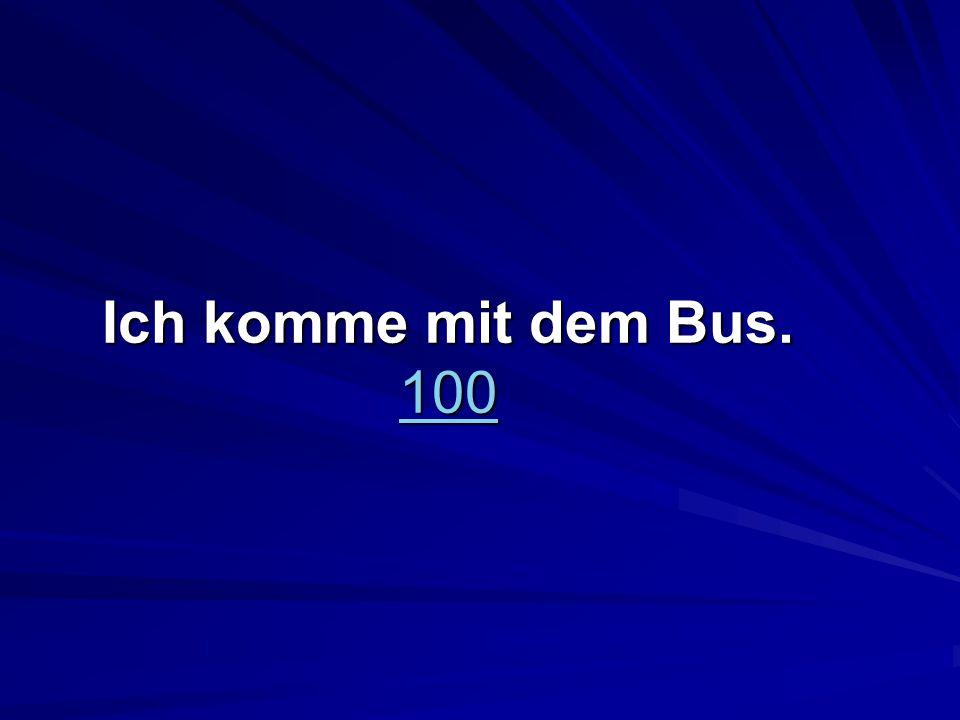 Ich komme mit dem Bus. 100 100