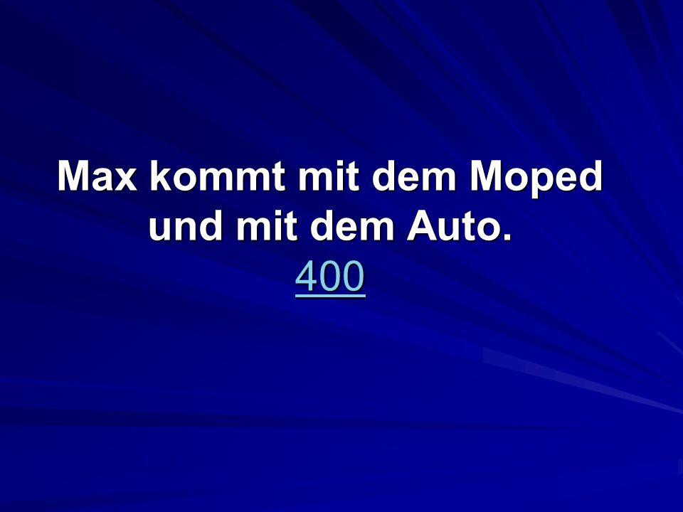 Max kommt mit dem Moped und mit dem Auto. 400 400