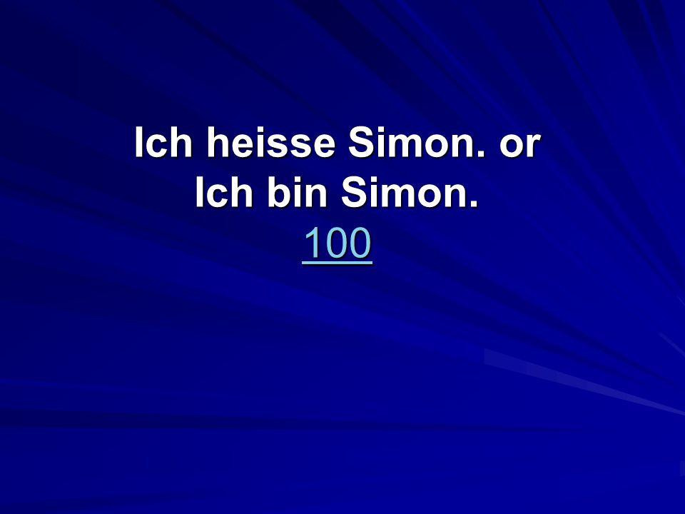 Ich heisse Simon. or Ich bin Simon. 100 100