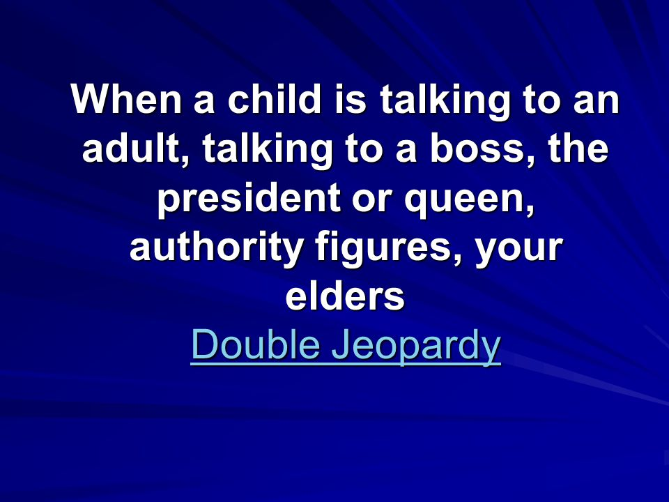 When a child is talking to an adult, talking to a boss, the president or queen, authority figures, your elders Double Jeopardy Double Jeopardy Double Jeopardy