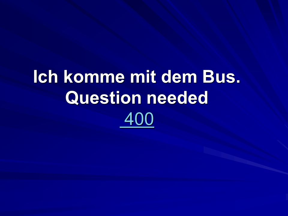 Ich komme mit dem Bus. Question needed 400 400 400