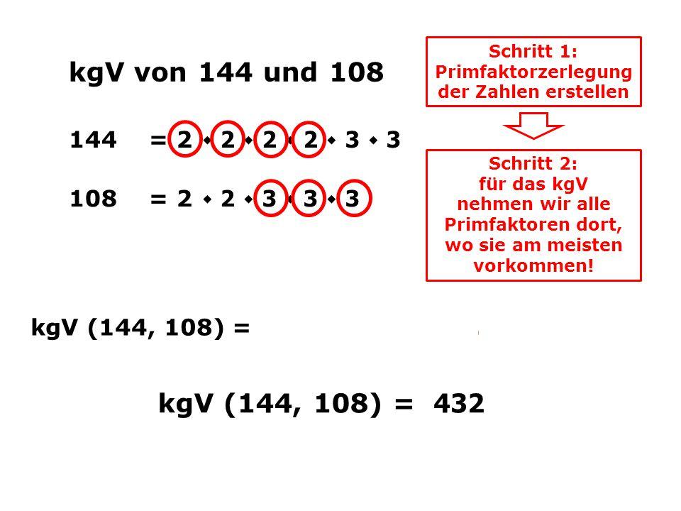 kgV von 144 und 108 144= 2 ٠ 2 ٠ 2 ٠ 2 ٠ 3 ٠ 3 108= 2 ٠ 2 ٠ 3 ٠ 3 ٠ 3 Schritt 1: Primfaktorzerlegung der Zahlen erstellen kgV (144, 108) = 2 ٠ 2 ٠ 2 ٠