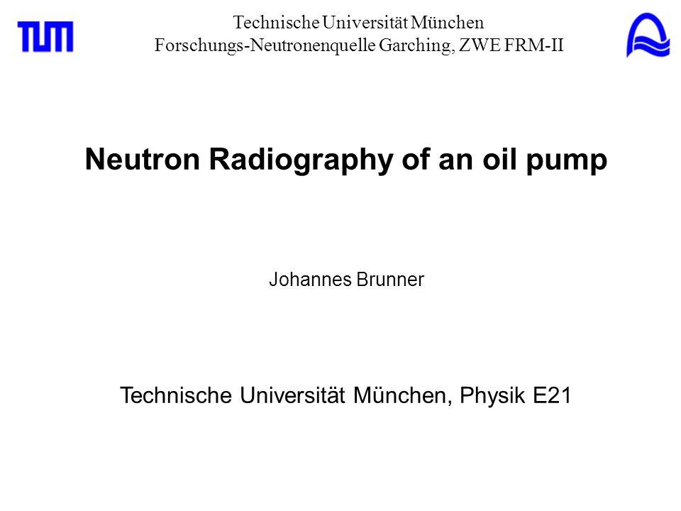 Technische Universität München Forschungs-Neutronenquelle Garching, ZWE FRM-II Neutron Radiography of an oil pump Johannes Brunner Technische Universität München, Physik E21