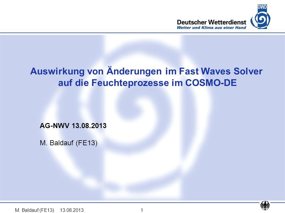13.08.2013M. Baldauf (FE13)1 AG-NWV 13.08.2013 M. Baldauf (FE13) Auswirkung von Änderungen im Fast Waves Solver auf die Feuchteprozesse im COSMO-DE
