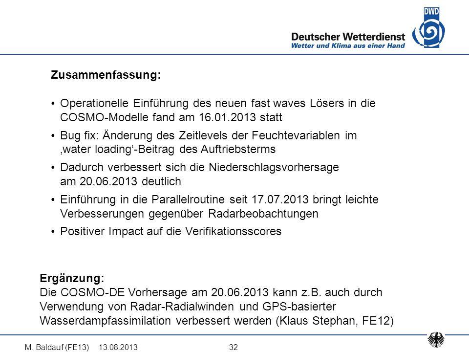 13.08.2013M. Baldauf (FE13)32 Zusammenfassung: Operationelle Einführung des neuen fast waves Lösers in die COSMO-Modelle fand am 16.01.2013 statt Bug