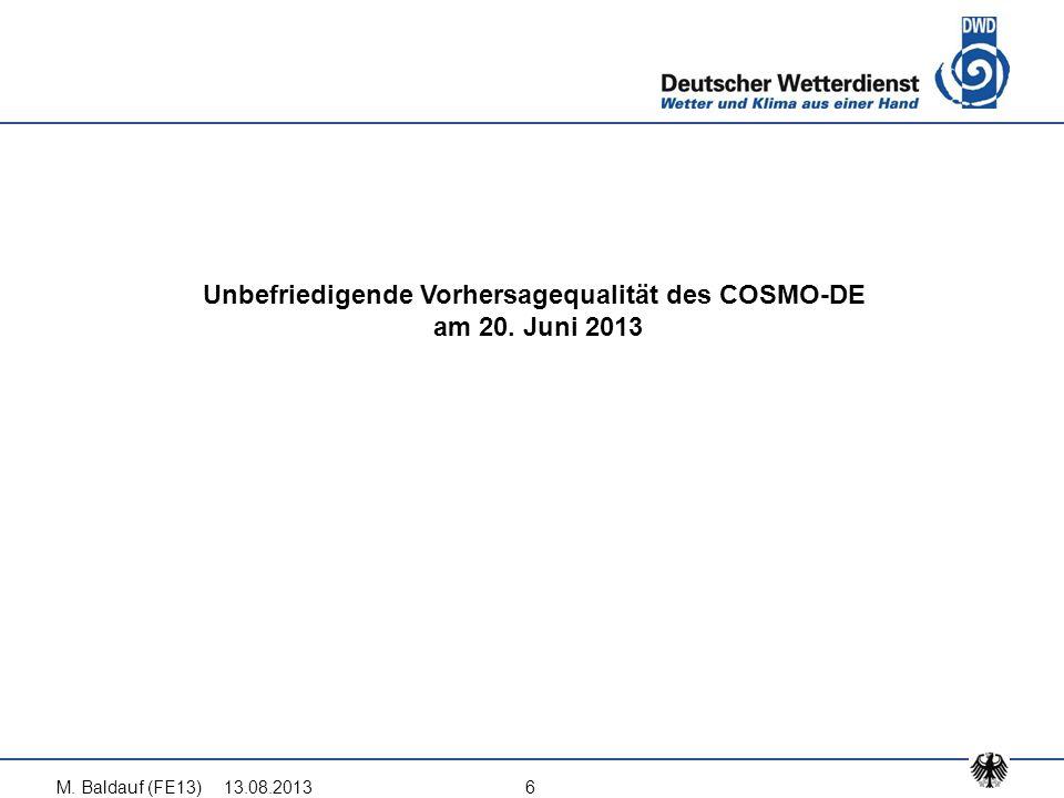 Unbefriedigende Vorhersagequalität des COSMO-DE am 20. Juni 2013 13.08.2013M. Baldauf (FE13)6