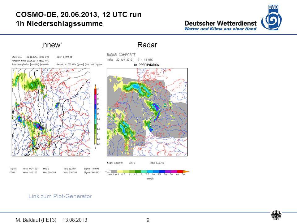13.08.2013M. Baldauf (FE13)9 COSMO-DE, 20.06.2013, 12 UTC run 1h Niederschlagssumme 'nnew'Radar Link zum Plot-Generator