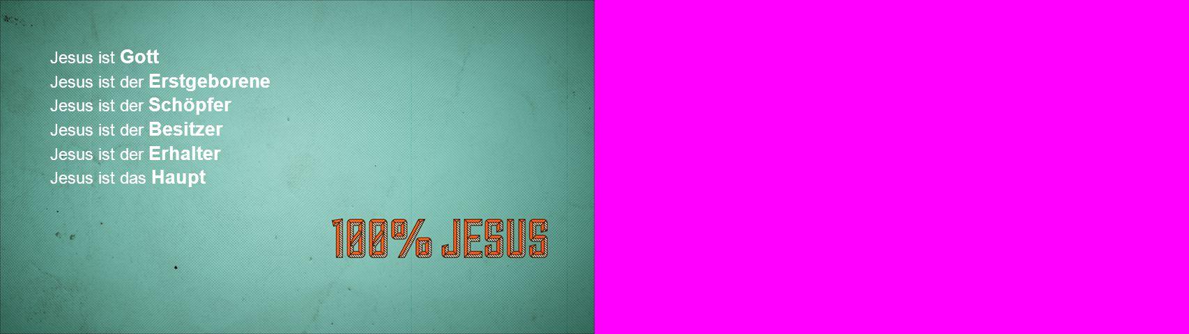 Jesus ist Gott Jesus ist der Erstgeborene Jesus ist der Schöpfer Jesus ist der Besitzer Jesus ist der Erhalter Jesus ist das Haupt