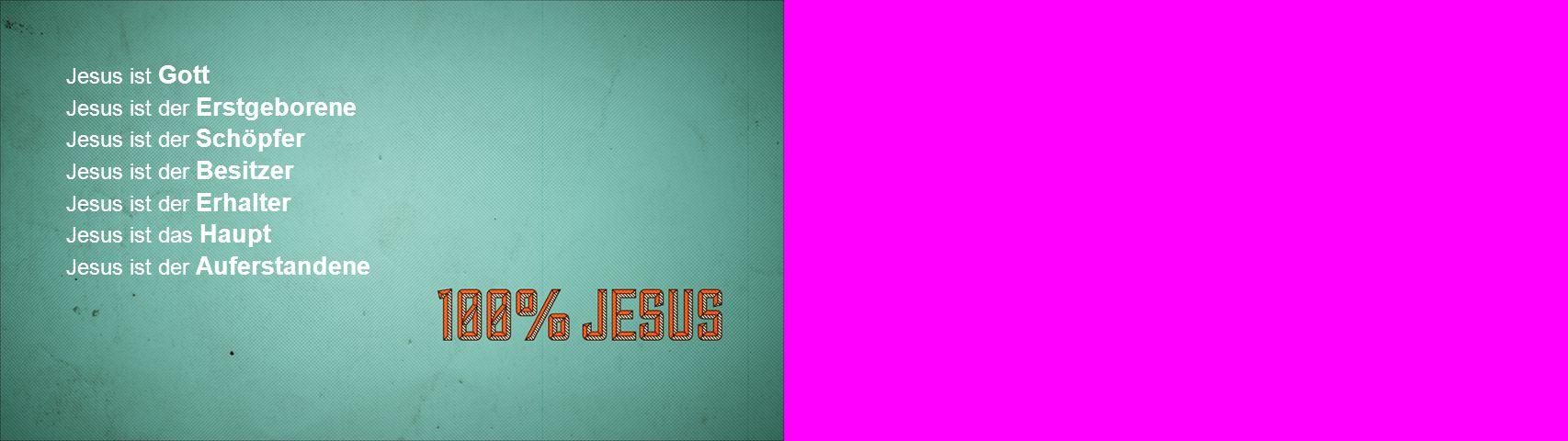 Jesus ist Gott Jesus ist der Erstgeborene Jesus ist der Schöpfer Jesus ist der Besitzer Jesus ist der Erhalter Jesus ist das Haupt Jesus ist der Auferstandene
