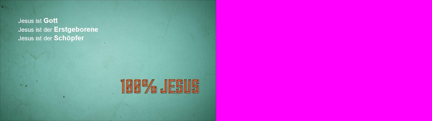 Jesus ist Gott Jesus ist der Erstgeborene Jesus ist der Schöpfer